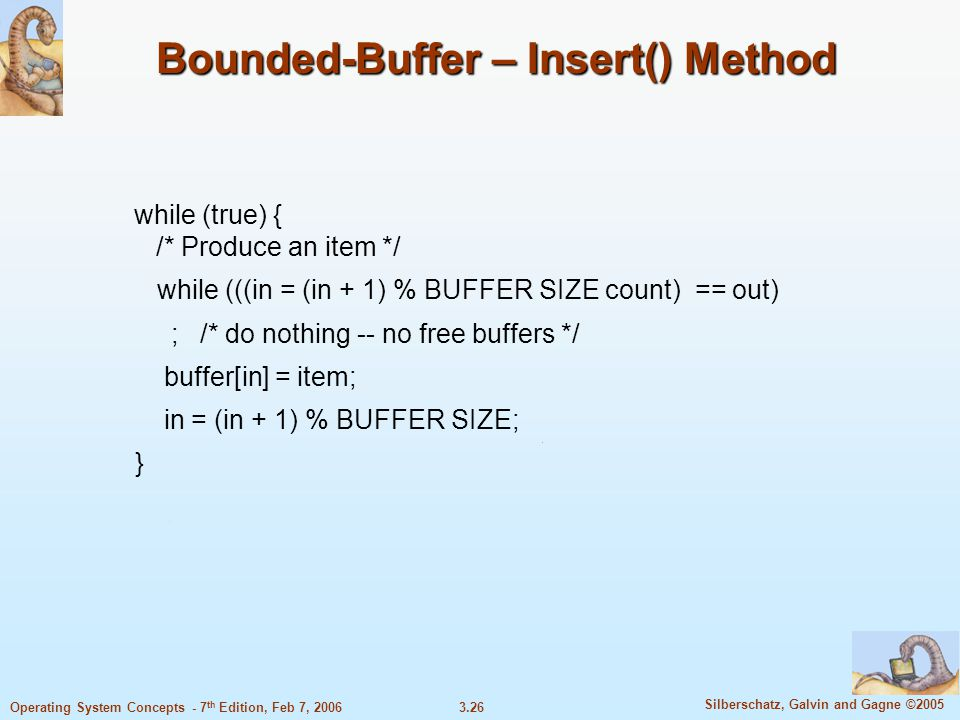 3.26 Silberschatz, Galvin and Gagne ©2005 Operating System Concepts - 7 th Edition, Feb 7, 2006 Bounded-Buffer – Insert() Method while (true) { /* Pro