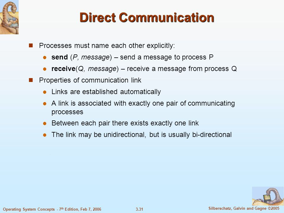 3.31 Silberschatz, Galvin and Gagne ©2005 Operating System Concepts - 7 th Edition, Feb 7, 2006 Direct Communication Processes must name each other ex