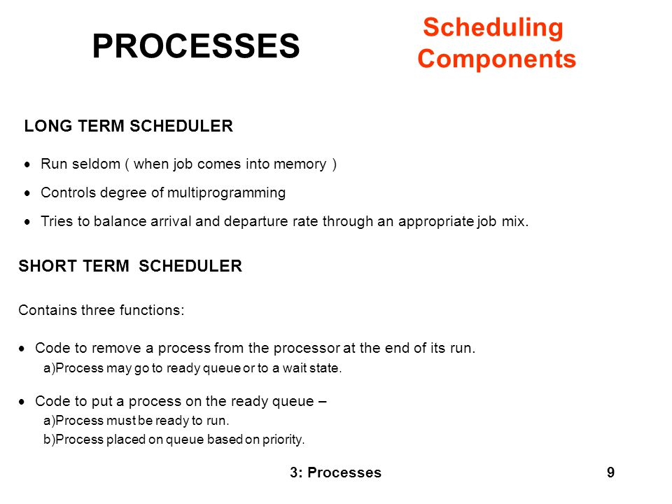 3: Processes10 SHORT TERM SCHEDULER (cont.)  Code to take a process off the ready queue and run that process (also called dispatcher).