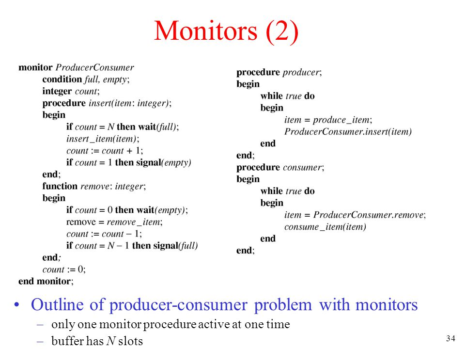 34 Monitors (2) Outline of producer-consumer problem with monitors –only one monitor procedure active at one time –buffer has N slots