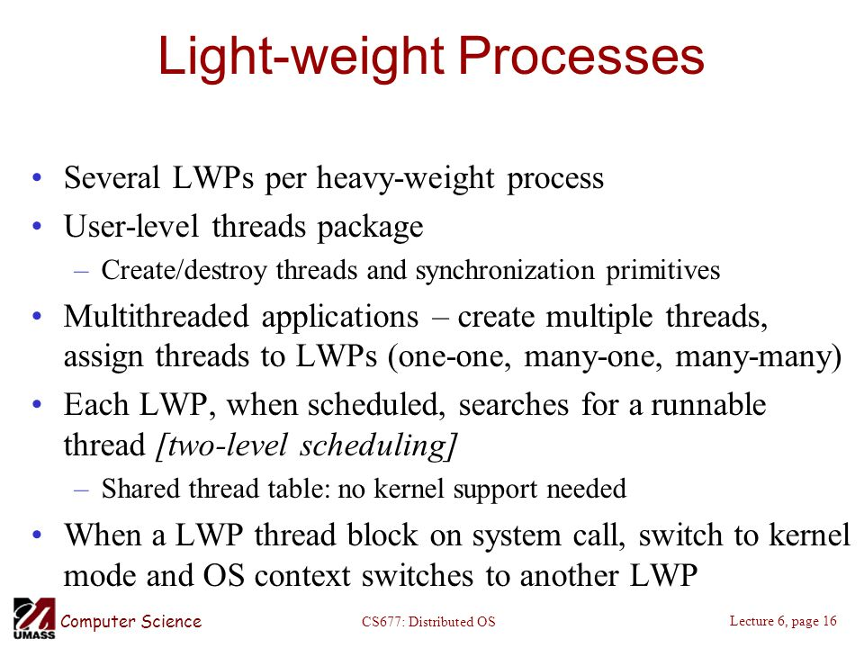 Computer Science Lecture 6, page 16 CS677: Distributed OS Light-weight Processes Several LWPs per heavy-weight process User-level threads package –Create/destroy threads and synchronization primitives Multithreaded applications – create multiple threads, assign threads to LWPs (one-one, many-one, many-many) Each LWP, when scheduled, searches for a runnable thread [two-level scheduling] –Shared thread table: no kernel support needed When a LWP thread block on system call, switch to kernel mode and OS context switches to another LWP