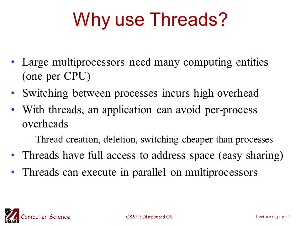 Computer Science Lecture 6, page 7 CS677: Distributed OS Why use Threads.