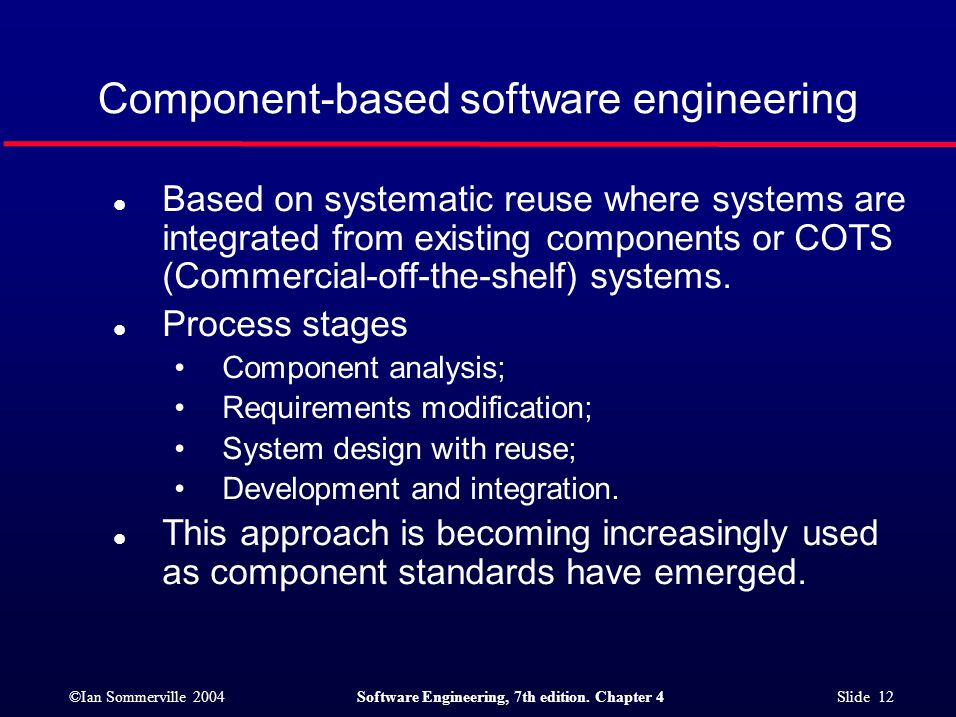 ©Ian Sommerville 2004Software Engineering, 7th edition. Chapter 4 Slide 12 Component-based software engineering l Based on systematic reuse where syst