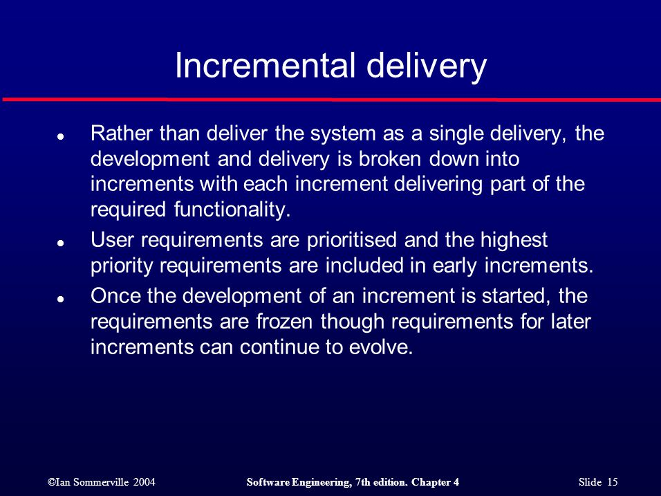 ©Ian Sommerville 2004Software Engineering, 7th edition. Chapter 4 Slide 15 Incremental delivery l Rather than deliver the system as a single delivery,