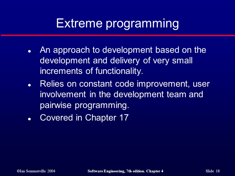 ©Ian Sommerville 2004Software Engineering, 7th edition. Chapter 4 Slide 18 Extreme programming l An approach to development based on the development a