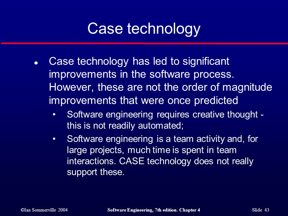 ©Ian Sommerville 2004Software Engineering, 7th edition. Chapter 4 Slide 43 Case technology l Case technology has led to significant improvements in th