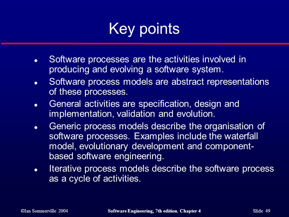 ©Ian Sommerville 2004Software Engineering, 7th edition. Chapter 4 Slide 49 Key points l Software processes are the activities involved in producing an