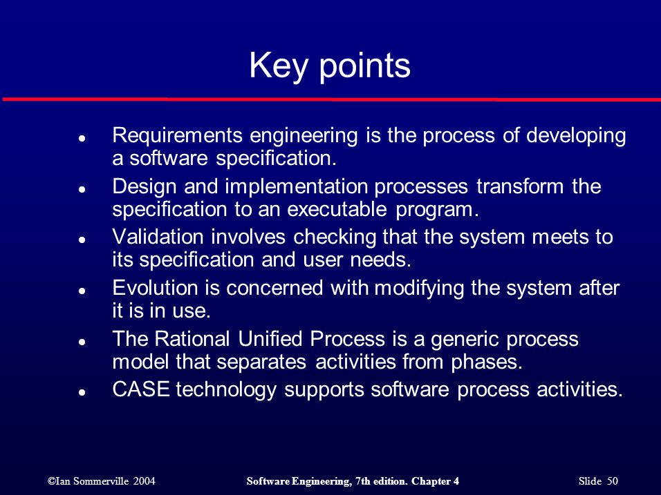 ©Ian Sommerville 2004Software Engineering, 7th edition. Chapter 4 Slide 50 Key points l Requirements engineering is the process of developing a softwa