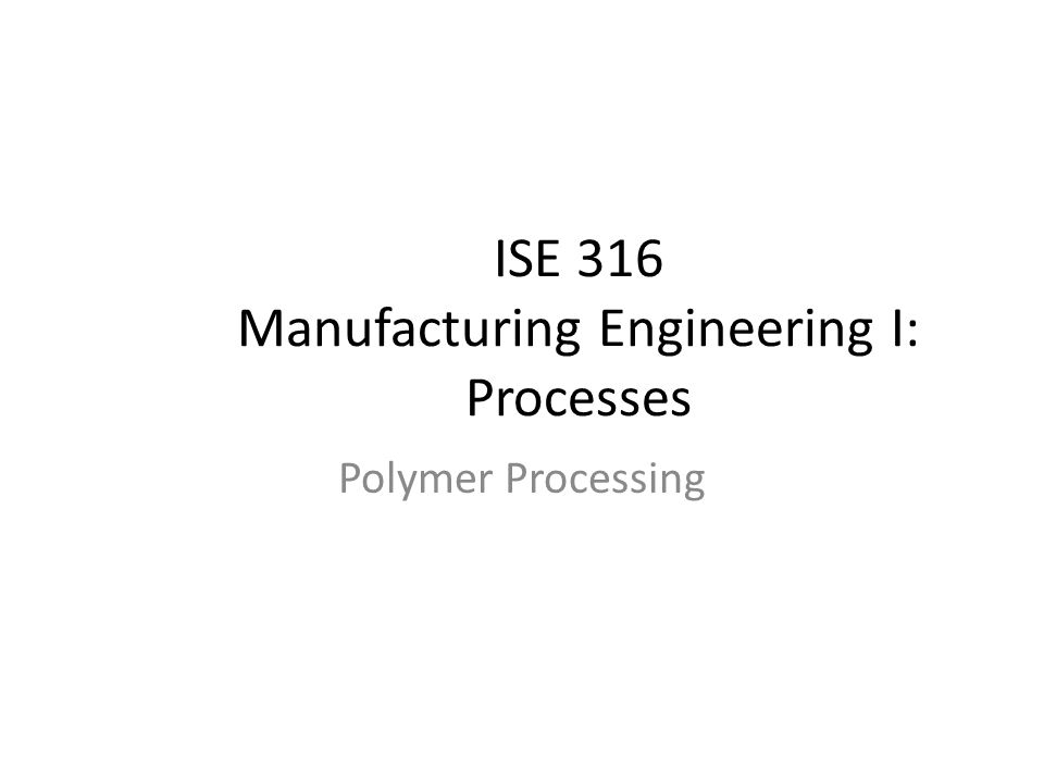 ISE 316 Manufacturing Engineering I: Processes Polymer Processing