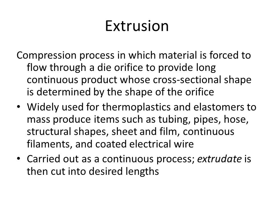 Extrusion Compression process in which material is forced to flow through a die orifice to provide long continuous product whose cross ‑ sectional sha