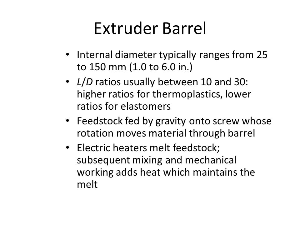 Extruder Barrel Internal diameter typically ranges from 25 to 150 mm (1.0 to 6.0 in.) L/D ratios usually between 10 and 30: higher ratios for thermopl