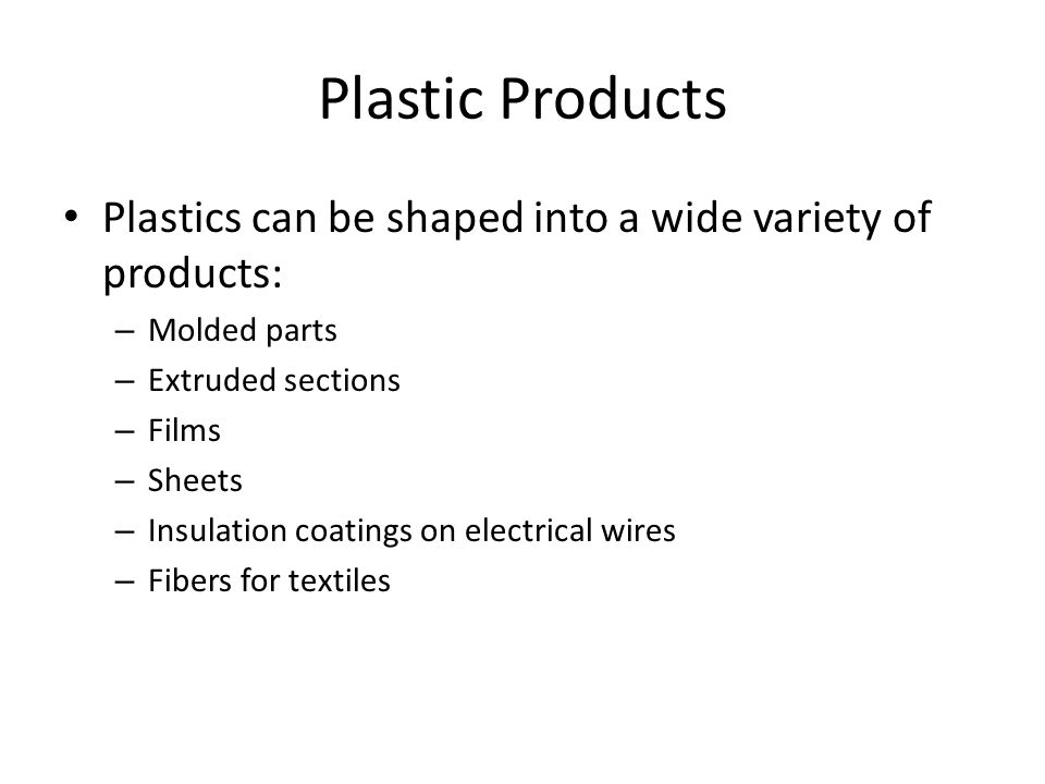 Plastic Products Plastics can be shaped into a wide variety of products: – Molded parts – Extruded sections – Films – Sheets – Insulation coatings on