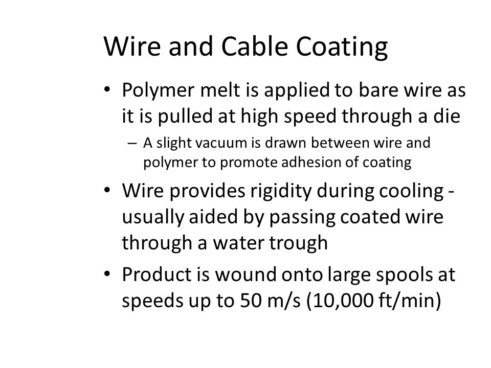 Wire and Cable Coating Polymer melt is applied to bare wire as it is pulled at high speed through a die – A slight vacuum is drawn between wire and po