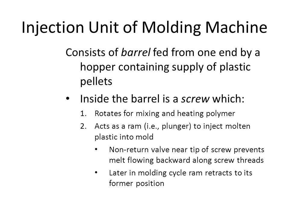 Injection Unit of Molding Machine Consists of barrel fed from one end by a hopper containing supply of plastic pellets Inside the barrel is a screw wh