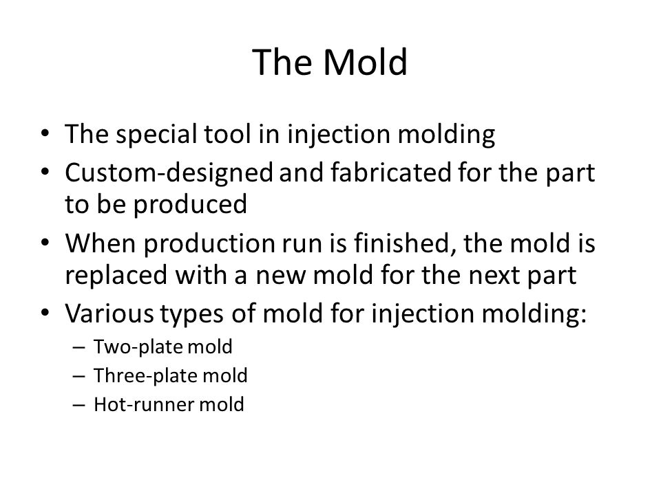 The Mold The special tool in injection molding Custom ‑ designed and fabricated for the part to be produced When production run is finished, the mold