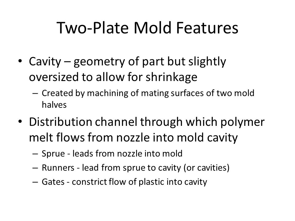 Two ‑ Plate Mold Features Cavity – geometry of part but slightly oversized to allow for shrinkage – Created by machining of mating surfaces of two mol
