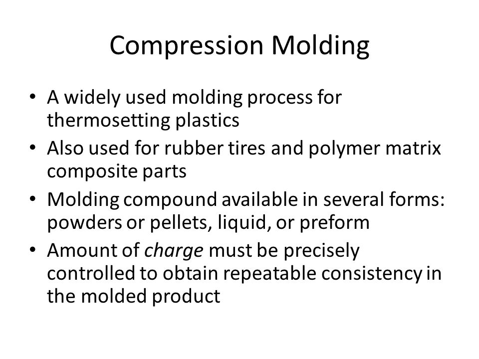 Compression Molding A widely used molding process for thermosetting plastics Also used for rubber tires and polymer matrix composite parts Molding com