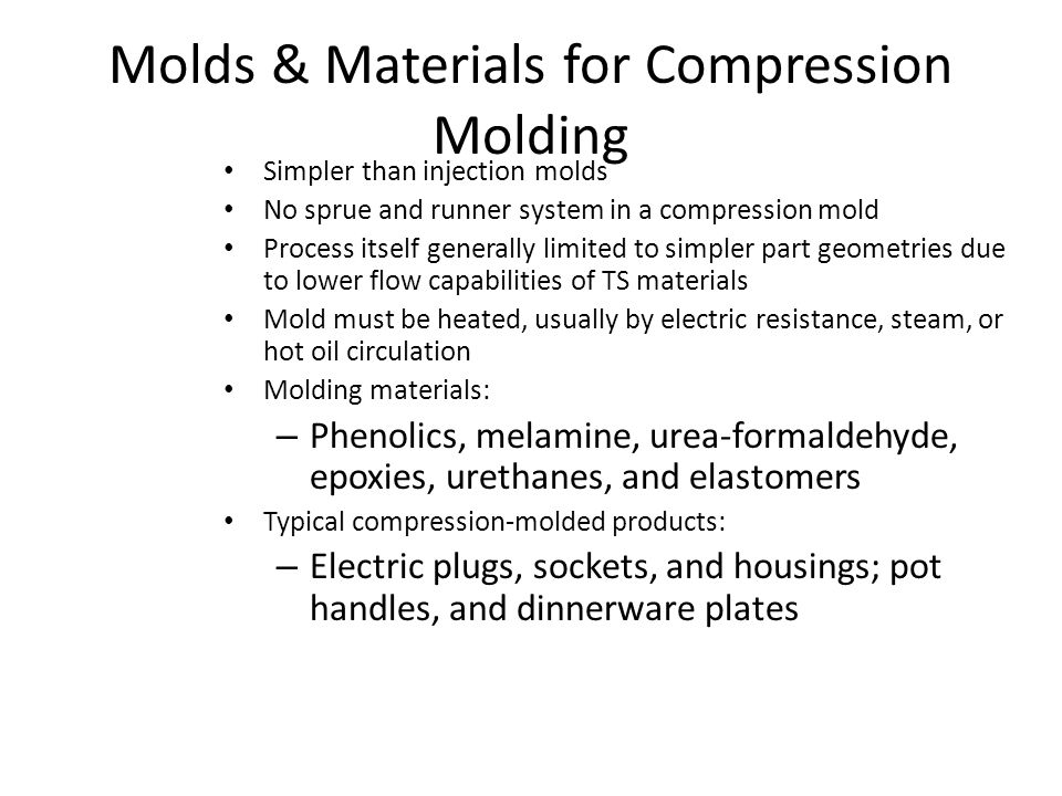 Molds & Materials for Compression Molding Simpler than injection molds No sprue and runner system in a compression mold Process itself generally limit