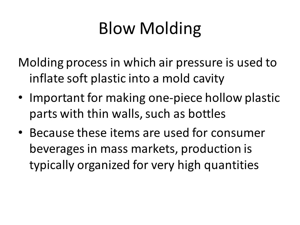 Blow Molding Molding process in which air pressure is used to inflate soft plastic into a mold cavity Important for making one ‑ piece hollow plastic