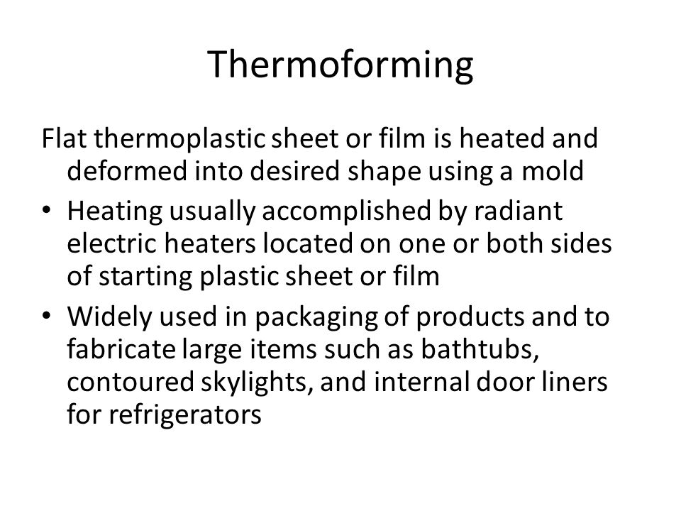 Thermoforming Flat thermoplastic sheet or film is heated and deformed into desired shape using a mold Heating usually accomplished by radiant electric