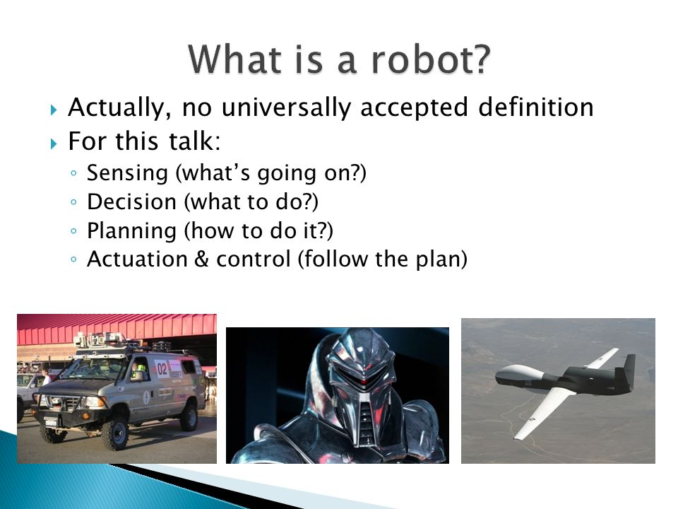  Actually, no universally accepted definition  For this talk: ◦ Sensing (what's going on?) ◦ Decision (what to do?) ◦ Planning (how to do it?) ◦ Actuation & control (follow the plan)