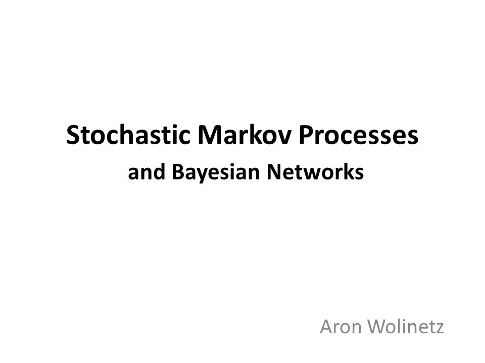 Stochastic Markov Processes and Bayesian Networks Aron Wolinetz