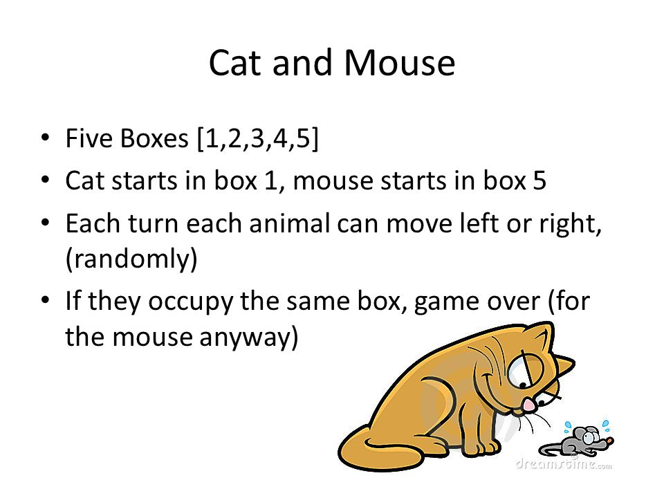 Cat and Mouse Five Boxes [1,2,3,4,5] Cat starts in box 1, mouse starts in box 5 Each turn each animal can move left or right, (randomly) If they occup