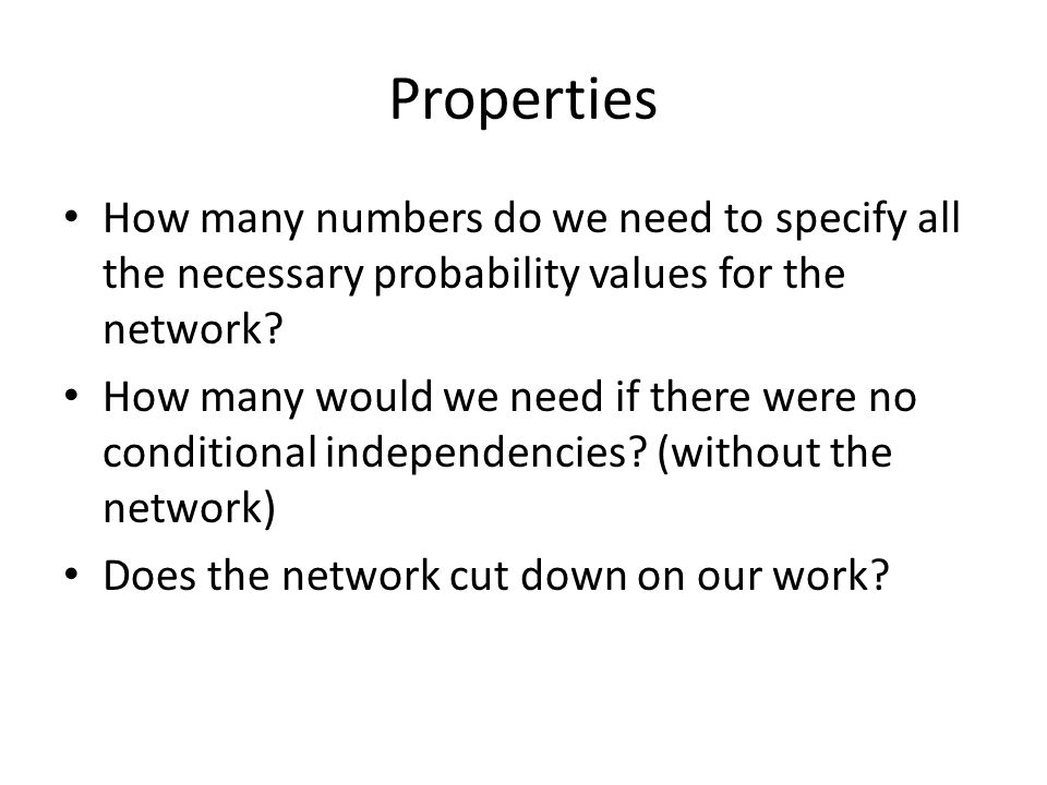 Properties How many numbers do we need to specify all the necessary probability values for the network? How many would we need if there were no condit