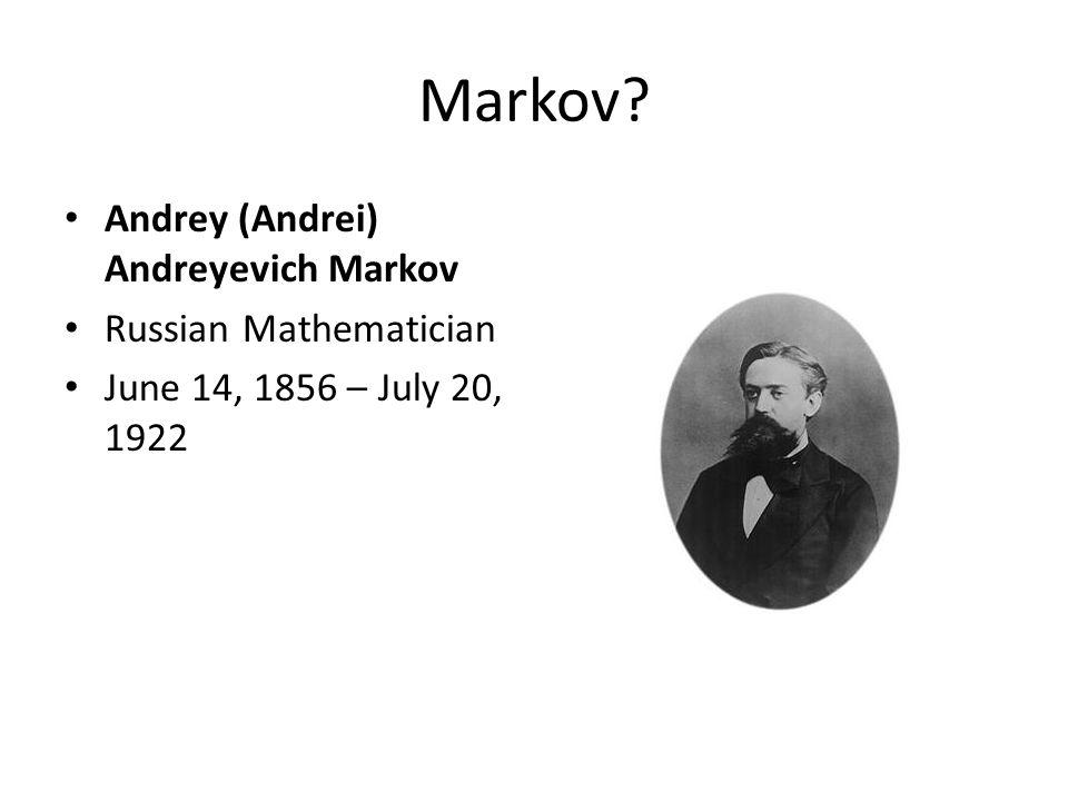 Markov? Andrey (Andrei) Andreyevich Markov Russian Mathematician June 14, 1856 – July 20, 1922