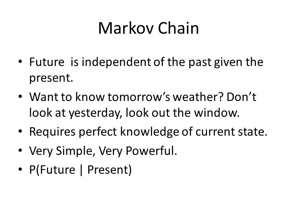 Markov Chain Future is independent of the past given the present. Want to know tomorrow's weather? Don't look at yesterday, look out the window. Requi