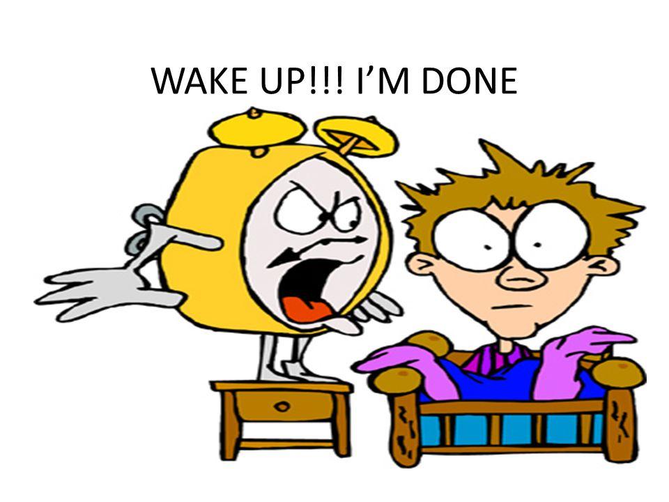 WAKE UP!!! I'M DONE