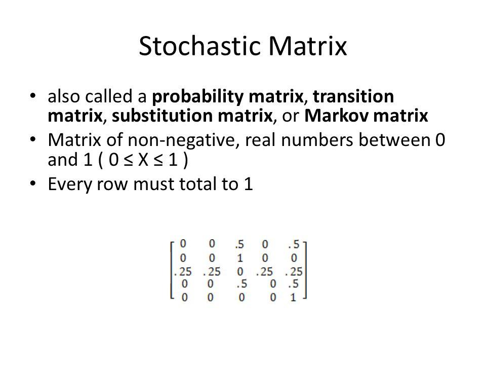 Stochastic Matrix also called a probability matrix, transition matrix, substitution matrix, or Markov matrix Matrix of non-negative, real numbers betw