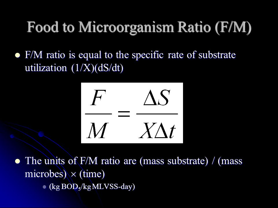 Food to Microorganism Ratio (F/M) F/M ratio is equal to the specific rate of substrate utilization (1/X)(dS/dt) F/M ratio is equal to the specific rat