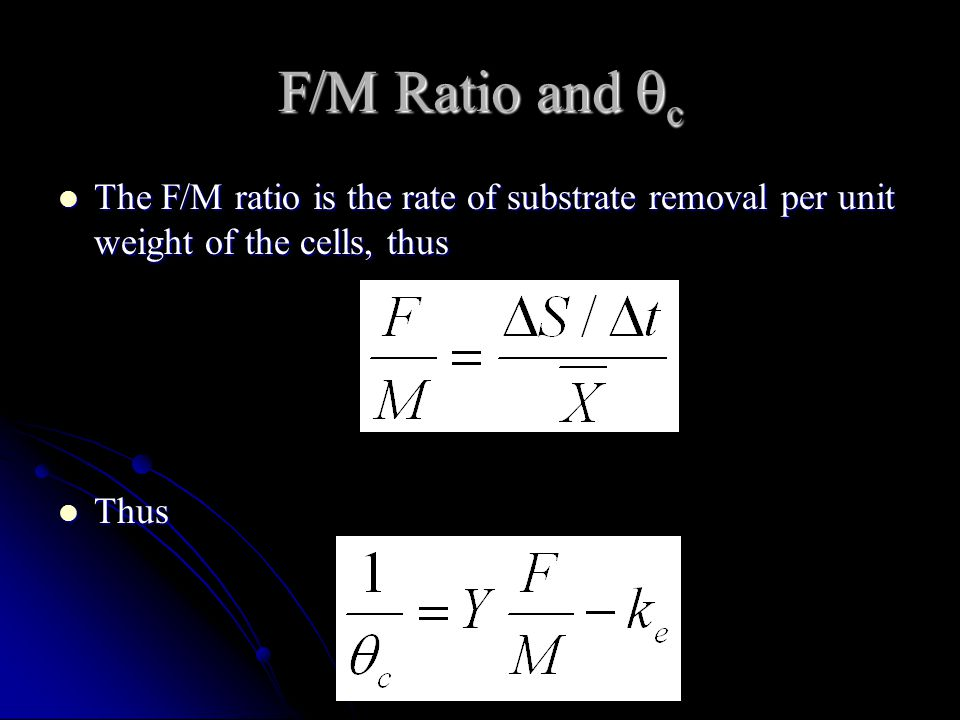 F/M Ratio and  c The F/M ratio is the rate of substrate removal per unit weight of the cells, thus The F/M ratio is the rate of substrate removal per