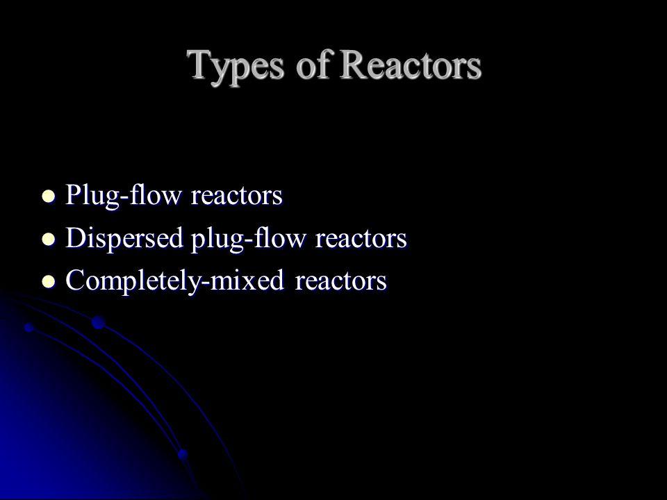 Types of Reactors Plug-flow reactors Plug-flow reactors Dispersed plug-flow reactors Dispersed plug-flow reactors Completely-mixed reactors Completely