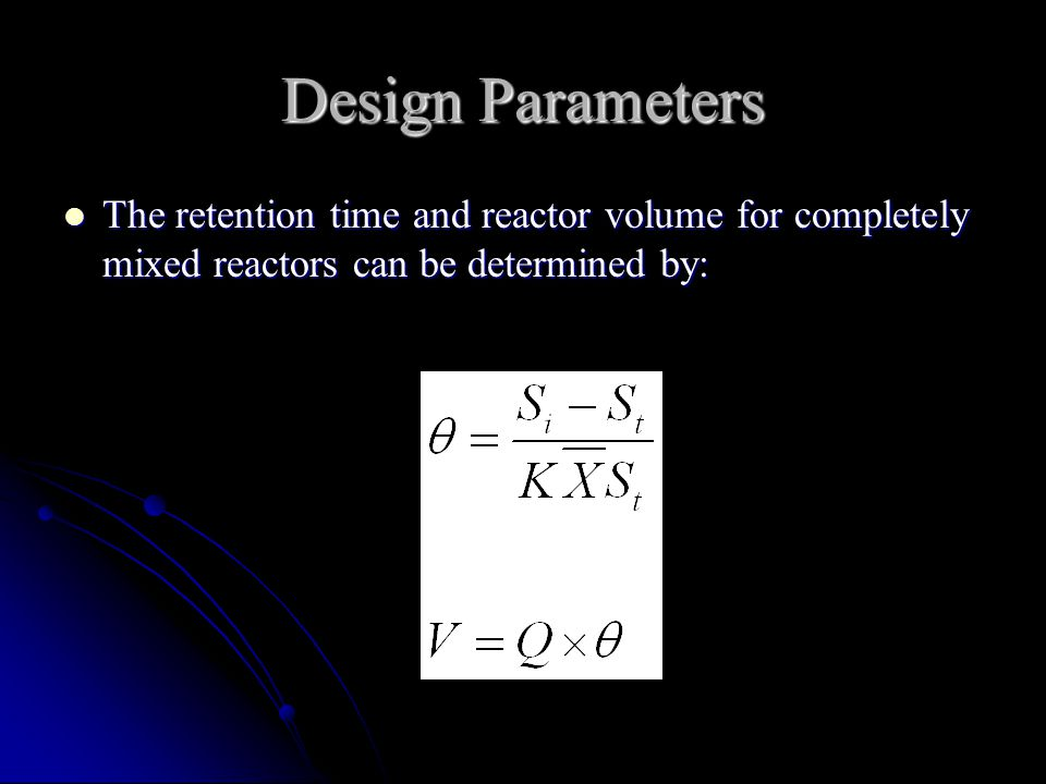 Design Parameters The retention time and reactor volume for completely mixed reactors can be determined by: The retention time and reactor volume for