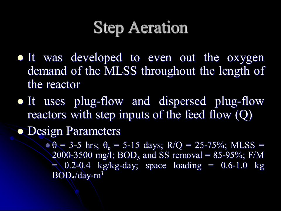 Step Aeration It was developed to even out the oxygen demand of the MLSS throughout the length of the reactor It was developed to even out the oxygen
