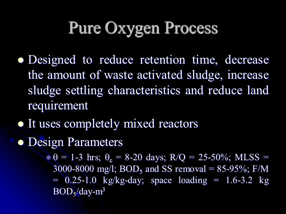 Pure Oxygen Process Designed to reduce retention time, decrease the amount of waste activated sludge, increase sludge settling characteristics and red