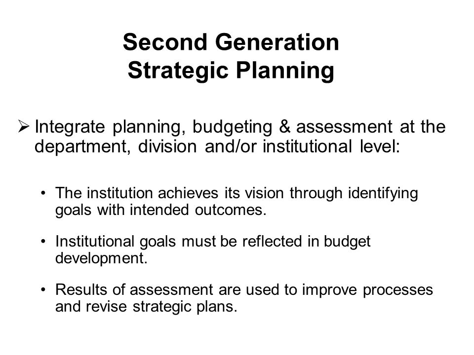 Second Generation Strategic Planning  Integrate planning, budgeting & assessment at the department, division and/or institutional level: The institut