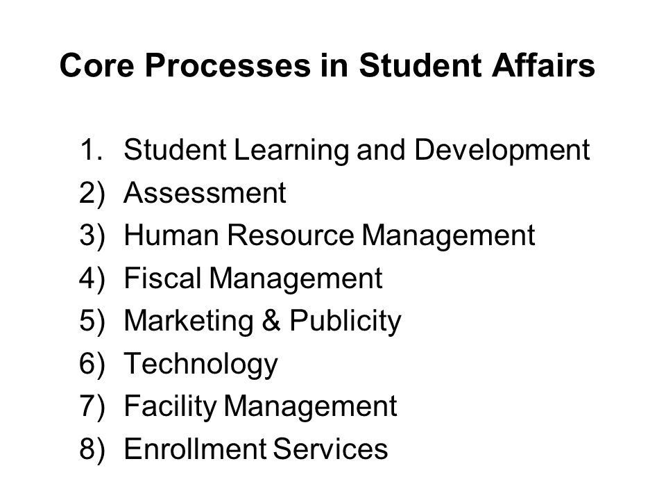 Core Processes in Student Affairs 1.Student Learning and Development 2)Assessment 3)Human Resource Management 4)Fiscal Management 5)Marketing & Publicity 6)Technology 7)Facility Management 8)Enrollment Services
