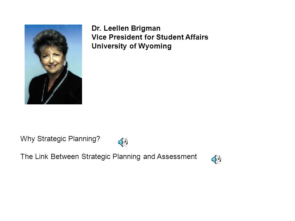 Dr. Leellen Brigman Vice President for Student Affairs University of Wyoming Why Strategic Planning? The Link Between Strategic Planning and Assessmen