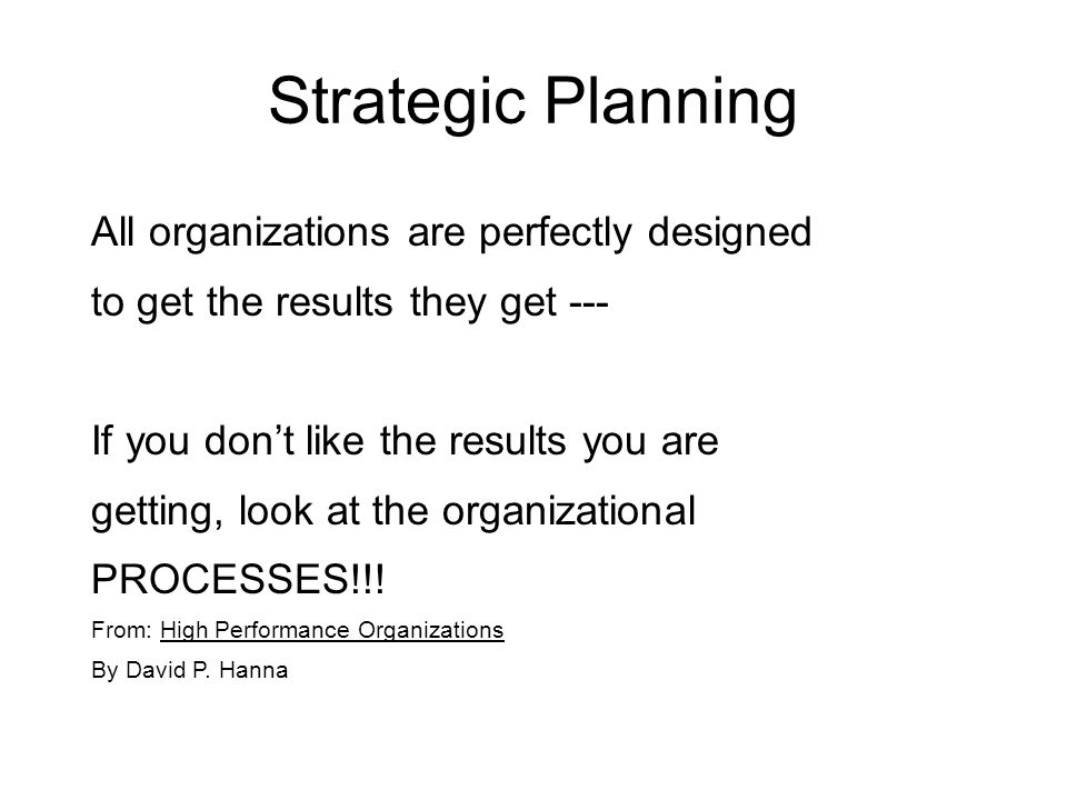 Strategic Planning All organizations are perfectly designed to get the results they get --- If you don't like the results you are getting, look at the