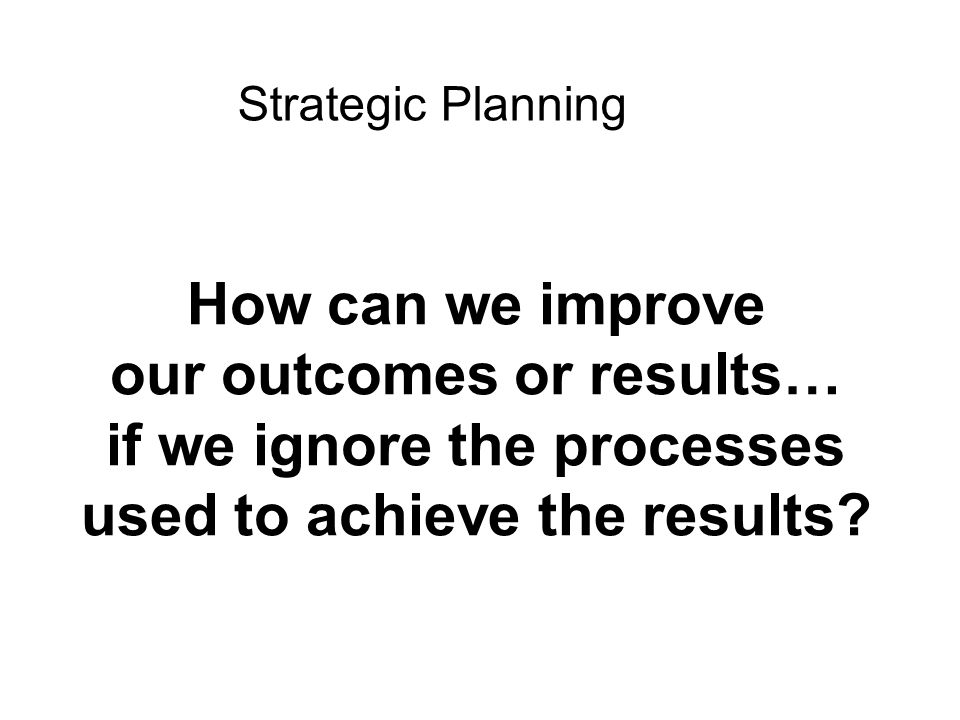 How can we improve our outcomes or results… if we ignore the processes used to achieve the results? Strategic Planning