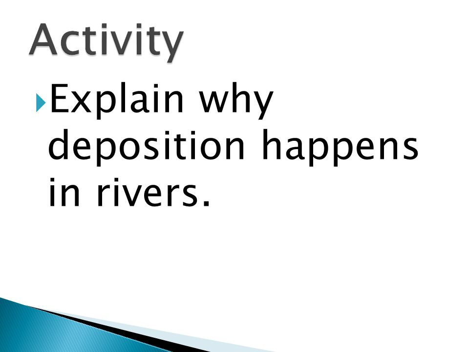  Explain why deposition happens in rivers.