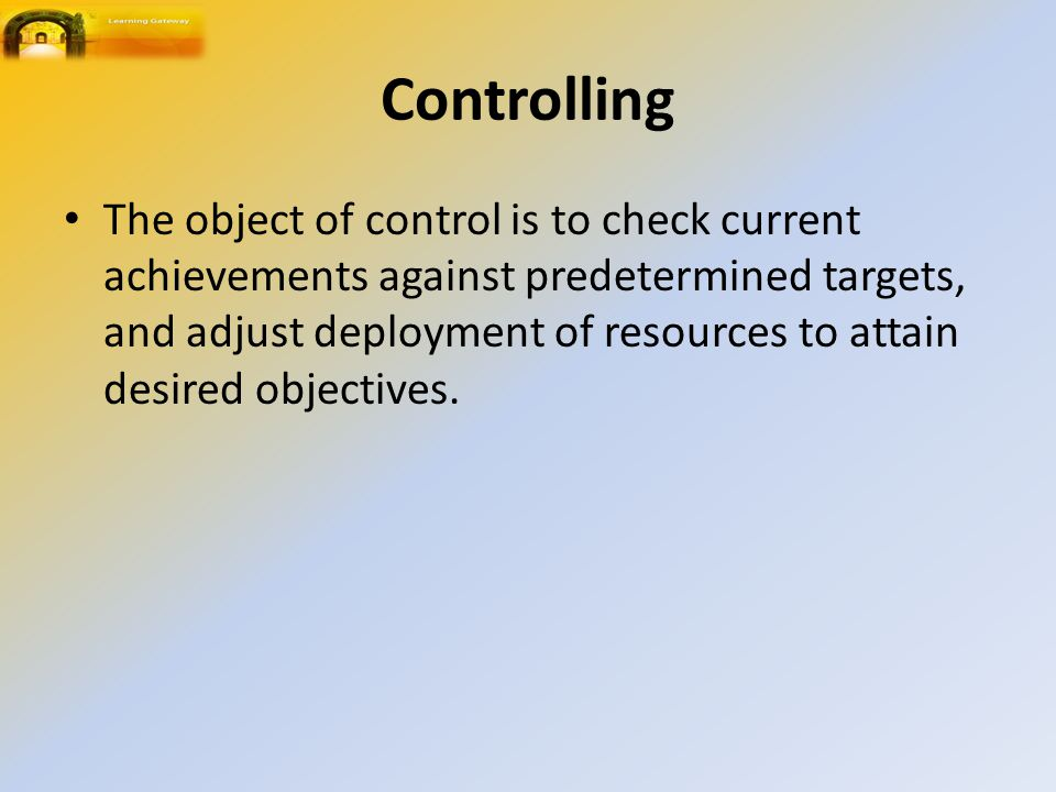 Controlling The object of control is to check current achievements against predetermined targets, and adjust deployment of resources to attain desired objectives.
