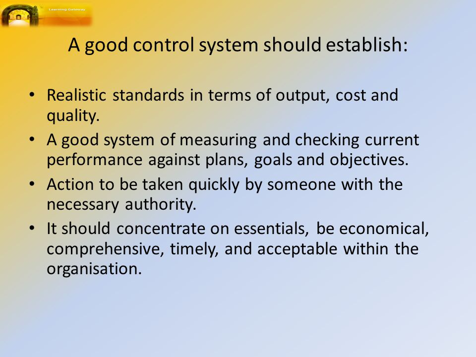 A good control system should establish: Realistic standards in terms of output, cost and quality.