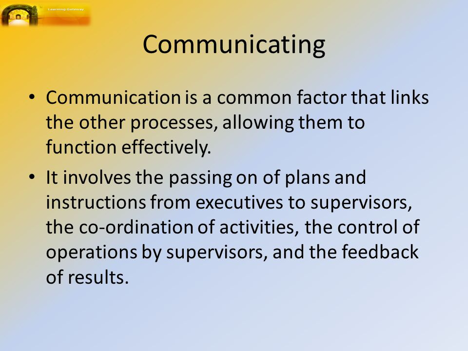 Communicating Communication is a common factor that links the other processes, allowing them to function effectively.
