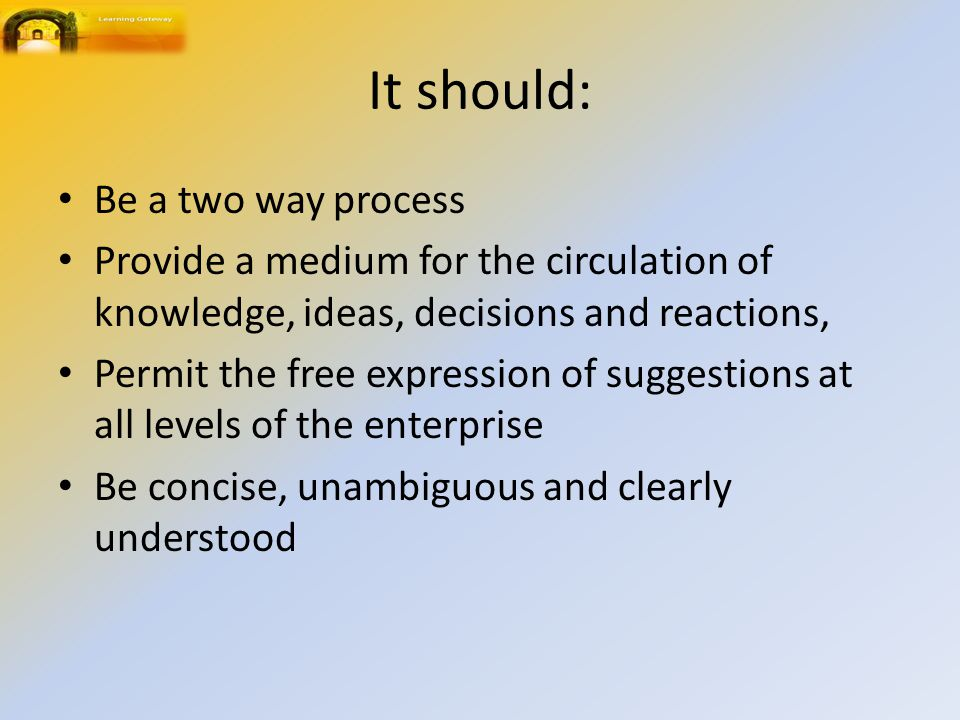 It should: Be a two way process Provide a medium for the circulation of knowledge, ideas, decisions and reactions, Permit the free expression of suggestions at all levels of the enterprise Be concise, unambiguous and clearly understood