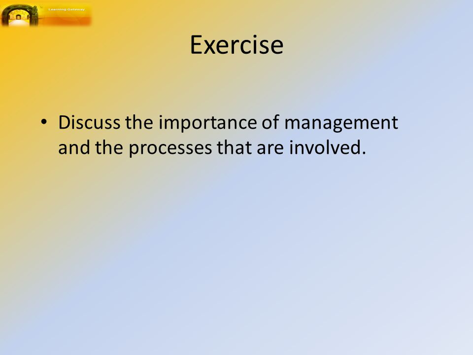 Exercise Discuss the importance of management and the processes that are involved.