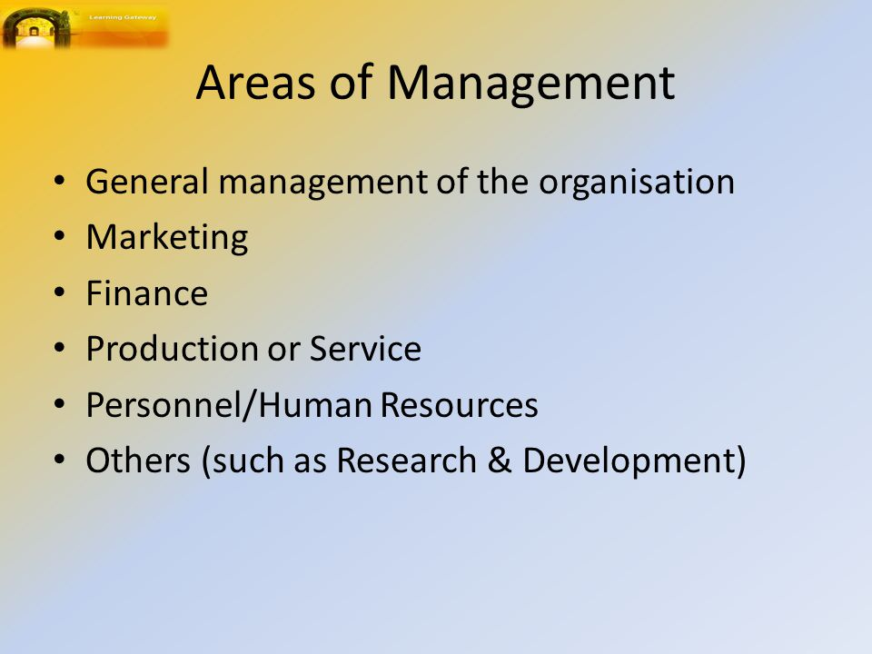 Areas of Management General management of the organisation Marketing Finance Production or Service Personnel/Human Resources Others (such as Research & Development)